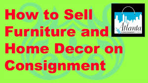 how to sell furniture and home decor on consignment youtube