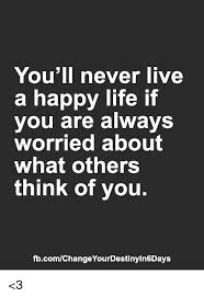 Happy Life Meme - you ll never live a happy life if you are always worried about