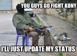 Kony Meme - you guys go fight kony i ll just update my status misanthropy