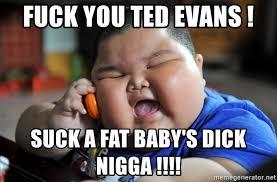 Fuck You Nigga Meme - fuck you ted evans suck a fat baby s dick nigga fat asian