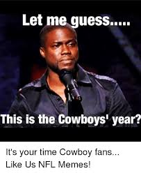 Dallas Cowboys Fans Memes - let me guess this is the cowboys year it s your time cowboy fans