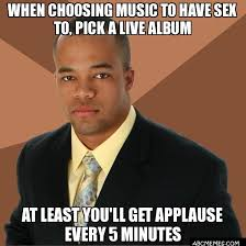 Sex Meme Generator - when choosing music to have sex to pick a live album at least