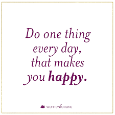 do one thing every day that makes you happy for one