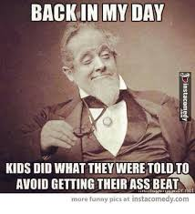 Back In My Day Meme - back in my day kids did what they were told avoid getting their ass