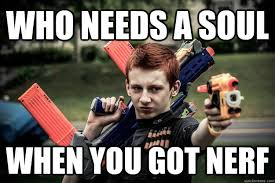 Nerf Meme - who needs a soul when you got nerf badass nerf ginger quickmeme