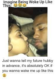 I Woke Up Like This Meme - imagine being woke up like thi just wanna tell my future hubby in