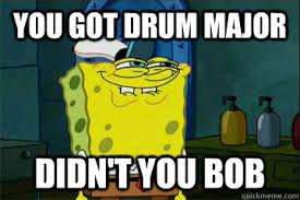 Drum Major Meme - you got drum major didn t you bob i just noticed spongebob