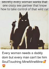 Crazy Sex Memes - secretly every woman wants that one crazy sex partner that know how