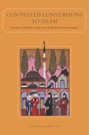 Islam In The Ottoman Empire Contested Conversions To Islam Narratives Of Religious Change In