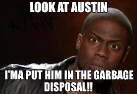 Austin Meme - look at austin i ma put him in the garbage disposal meme kevin