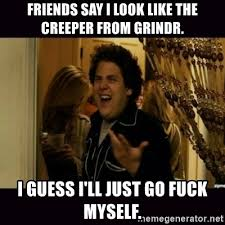 Fuck Me Right Meme - friends say i look like the creeper from grindr i guess i ll just