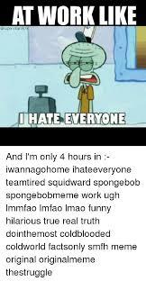 I Hate Everyone Meme - at work like qsupervillain9o9 i hate everyone and i m only 4 hours