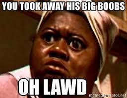 Big Boobs Meme - you took away his big boobs oh lawdy meme generator