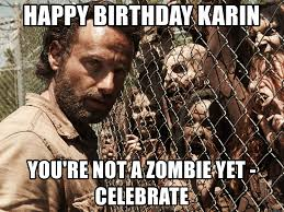 Walking Dead Birthday Meme - happy birthday karin you re not a zombie yet celebrate walking
