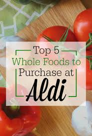 top 5 whole foods to purchase at aldi the humbled homemaker