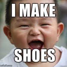 I Make Shoes Meme - i make shoes