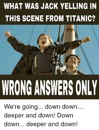 Titanic Funny Memes - what was jack yelling in this scene from titanic wrong answers only
