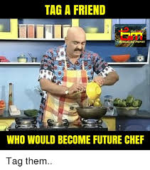 Tag A Friend Meme - tag a friend memes who would become future chef tag them future