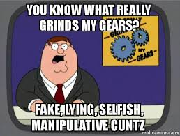 Selfish Meme - you know what really grinds my gears fake lying selfish
