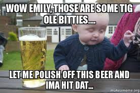 Emily Meme - wow emily those are some tig ole bitties let me polish off