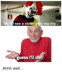Ahhh Meme - me if i see a clown after leg day guess i ll d ahhh well meme on