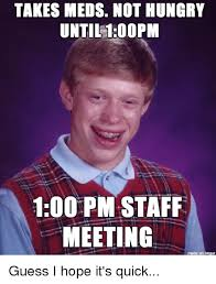 Meme Meeting - takes meds not hungry until 100pm 100 pm staff meeting guess i hope