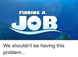 Job Hunting Meme - finding a job we shouldn t be having this problem jobs meme on