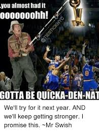 You Almost Had It Meme - you almost had it gotta be ouicka den nat we ll try for it next year