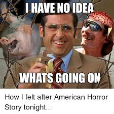 Whats Going On Meme - have no idea whats going on how i felt after american horror story