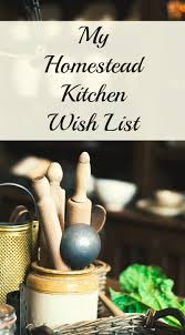 Homestead Kitchen My Homestead Kitchen Wish List Items For The Dream Country Kitchen