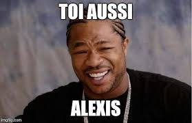 Alexis Meme - yo dawg heard you meme imgflip