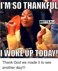 Thank God Meme - i m so thankful rtteam i woke up today thank god we made it to see