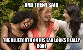 Bluetooth Meme - and then i said the bluetooth on his ear looks really cool misc