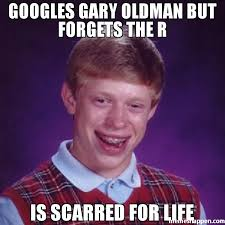R Meme - googles gary oldman but forgets the r is scarred for life meme
