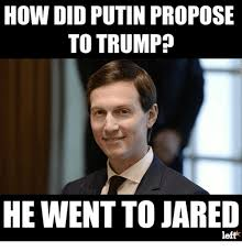 Jared Meme - how did putin propose to trump he went to jared left jared meme