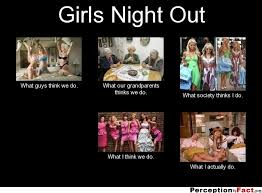 Girls Night Out Meme - girls night out what people think i do what i really do