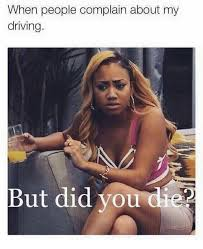 But Did You Die Meme - when people complain about my driving but did you die meme on