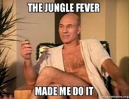 Fever Meme - the jungle fever made me do it sexual picard make a meme