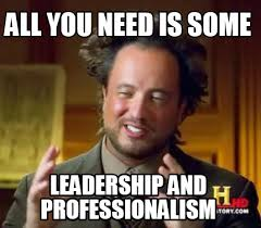 Leadership Meme - meme creator all you need is some leadership and professionalism