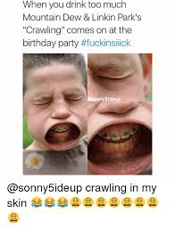 Crawling In My Skin Meme - when you drink too much mountain dew linkin park s crawling