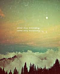 Never stop wondering Never stop wandering And please know the