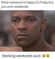 Its Friday Funny Meme - when everyone is happy it s friday but you work weekends working