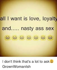 Nasty Sex Memes - all i want is love loyalty and nasty ass sex i don t think that s