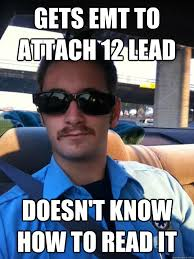 Emt Memes - gets emt to attach 12 lead doesn t know how to read it douchebag