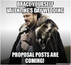 Meme Wedding Proposal - brace yourself valentine s day wedding proposal posts are coming