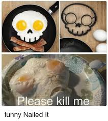 please kill me funny nailed it meme on me me