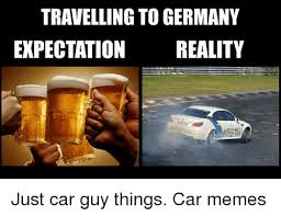 Car Guy Meme - travelling to germany expectation reality rh just car guy things