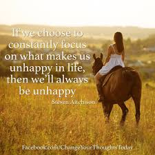 if you choose to constantly focus on what makes us unhappy in life