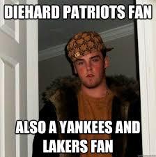 Patriots Fan Meme - diehard patriots fan also a yankees and lakers fan scumbag steve