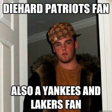 Patriots Fans Memes - diehard patriots fan also a yankees and lakers fan scumbag steve